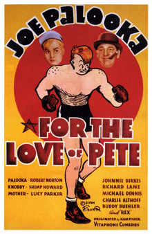 Vitaphone's first short film featuring Joe Palooka was 1936's For the Love of Pete with Shemp Howard as Knobby