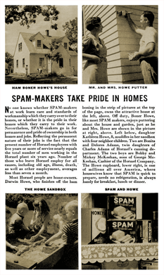 This 1939 advertising supplement by Hormel touted both the loyalty of Hormel employees to their plants and Hormel's loyalty to and importance to their various plants' communities. In 1939 fully a quarter of the population of Austin, Minnesota, the company's headquarters, was employed by Hormel. Even more noteworthy given current events, is the highlighted employee's ownership of a two-story home for his family on the wages of a ham-boner--a factory ham-boner, not a commercial butcher.