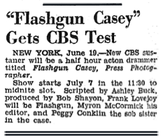 CBS teased Flashgun Casey, Press Photographer as early as June 19th 1943, with Frank Lovejoy announced as Jack 'Flashgun'Casey, Myron McCormick as Casey's Editor and Peggy Conklin as Ann Williams.
