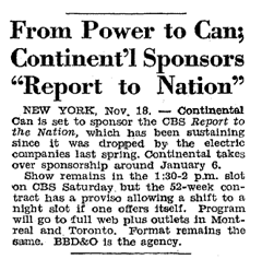 Billboard article from November 1844 cites Continental Can's option to move their production to a prime-time Saturday spot if such a spot opened up in the CBS Lineup. That spot eventually became a variety version of Report to the Nation and the following Continental Celebrity Club.