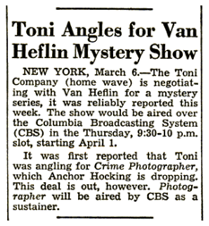 From the March 13th 1948 Billboard,Toni (home permanent) considered sponsoring a Fall Season of Philip Marlowe, Private Detective, but apparently pulled out after Van Heflin declined to pursue a full season as Philip Marlowe. Toni soon after reversed its position on sponsoring Casey, Crime Photographer.