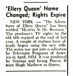 The Billboard 57-03-30: The Adventures of Ellery Queen over Television was forced to change the name of the canon to Mystery Is My Business owing to the expiration of the production's rights to the original title